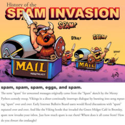 History of the SPAM INVASION - The term email spam for unwanted messages originally came from the Spam sketch by the Monty Phython comedy troop. Vikings is a diner continually interrupt dialogue by bursting into song repeated spam over and over. Early Internet Bulletin Board users would flood discussions with spam repeated over and over. And like the Viking horde that invaded the Green Midget Cafe in Bromley, email spam now invades your inbox. Just how much spam is out there? Where does it all come from? How to you thwart the onslaught?