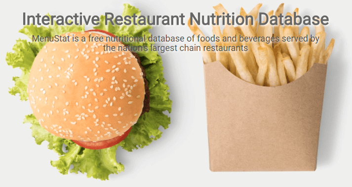MenuStat Interactive Restaurant Nutrition Database. MenuStat is a free nutritional database of foods and beverages served by the nation's largest chain restaurants. Very Useful Website for Travelers