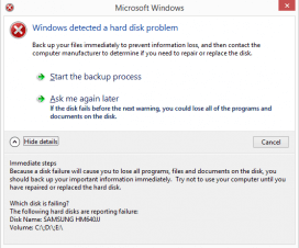 Microsoft Windows detected a hard disk problem: Back up your files immediately to prevent information loss, and then contact the computer manufacturer to determine if you need to repair or replace the disk. Start the backup process. If the disk fails before the next warning, you could lose all of the programs and documents on the disk. Immediate steps: Because a disk failure will cause you to lose all programs, files and documents on the disk, you should back up your important information immediately. Try not to use your computer until you have repaired or replaced the hard disk.