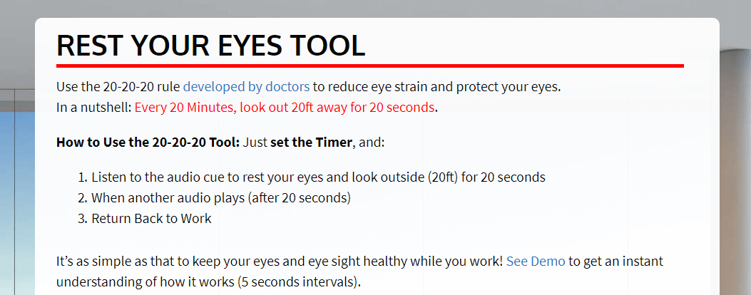 REST YOUR EYES TOOL. Use the 20-20-20 rule developed by doctors to reduce eye strain and protect your eyes. In a nutshell: Every 20 Minutes, look out 20ft away for 20 seconds. How to Use the 20-20-20 Tool: Just set the Timer, and: 1. Listen to the audio cue to rest your eyes and look outside (20ft) for 20 seconds 2. When another audio plays (after 20 seconds) 3. Return Back to Work It's as simple as that to keep your eyes and eye sight healthy while you work! See Demo to get an instant understanding of how it works (5 seconds intervals).