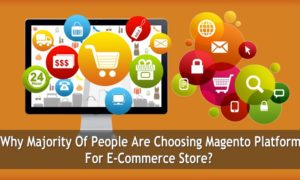 Why Majority Of People Are Choosing Magento Platform For E-Commerce Store?