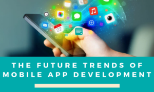 The Future Trends of Mobile App Development