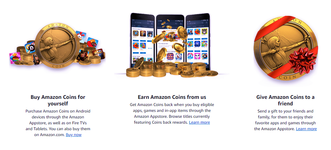 3 ways to get Amazon Coins - Buy Amazon Coins for yourself - Earn Amazon Coins when you buy eligible apps, games and in-app items - Get Amazon Coins from a friend.