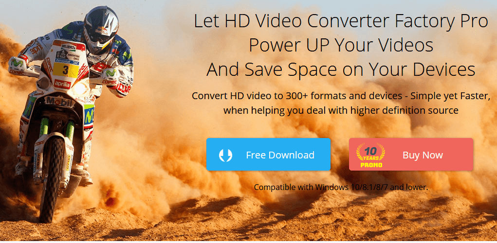 Let HD Video Converter Factory Pro Power UP Your Videos And Save Space on Your Devices. Convert HD video to 300+ formats and devices - Simple yet Faster, when helping you deal with higher definition source. Compatible with Windows 10/8.1/8/7 and lower.