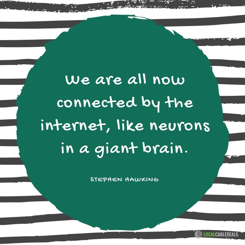 We are all now connected by the Internet, like neurons in a giant brain. Stephen Hawking. Local Cable Internet Deals.