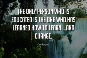 The Only Person Who is Educated is the One Who Has Learned How to Learn and Change