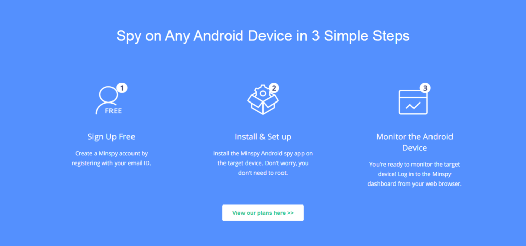 Spy on Any Android Device in 3 Simple Steps. Sign Up Free. Install and Set up. Monitor the Android Device.