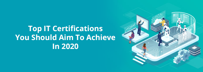 Top IT Certifications You Should Aim to Achieve in 2020.