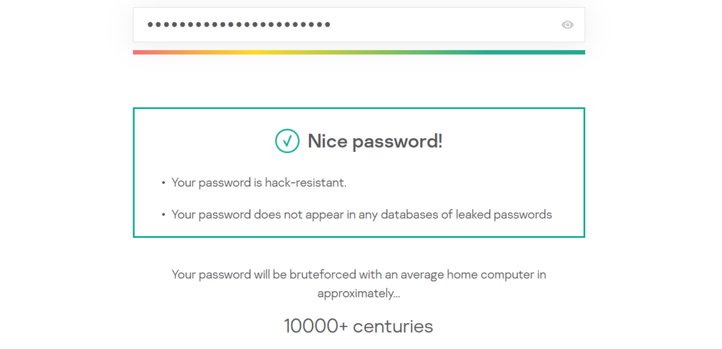 Password Strength Test: Nice password! Your password is hack-resistant. Your password does not appear in any databases of leaked passwords.