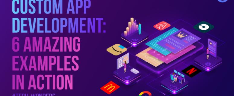 Custom App Development: 6 Amazing Examples in Action