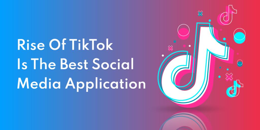 Rise Of TikTok Is The Best Social Media Application