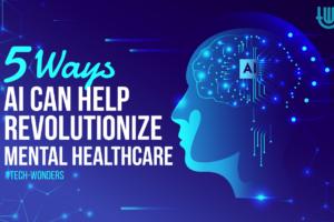 5 Ways AI Can Help Revolutionize Mental Healthcare