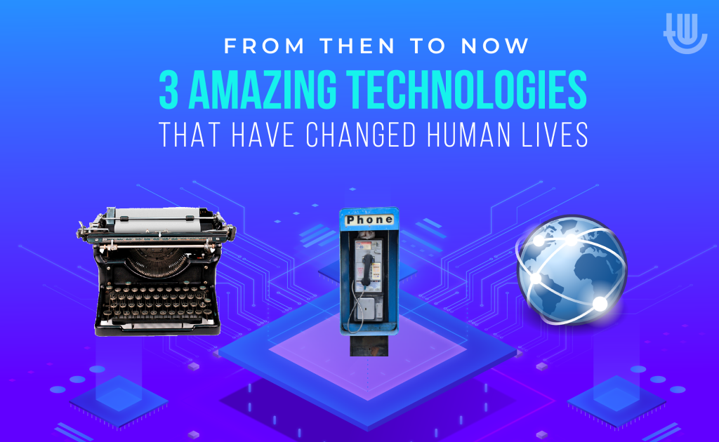 3 Amazing Technologies that Have Changed Human Lives